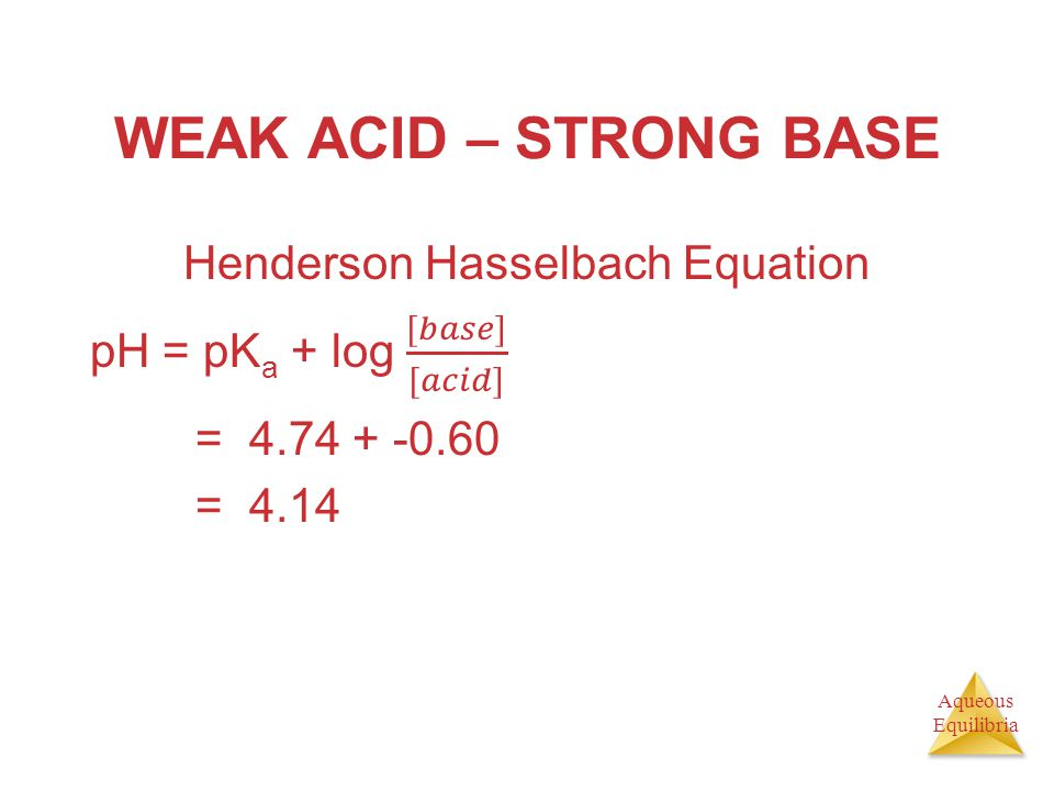 WEAK ACID – STRONG BASE Henderson Hasselbach Equation pH = pKa + log [𝑏𝑎𝑠𝑒] [𝑎𝑐𝑖𝑑] = 4.74 + -0.60 = 4.14